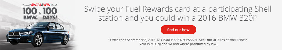 Swipe your Fuel Rewards card at participating Shell station and you could win a 2016 BMW 321i. Offer ends September 8, 2015. NO PURCHASE NECESSARY. See Official Rules at shell.us/win. Void in MD, NJ and VA and where prohibited by law.